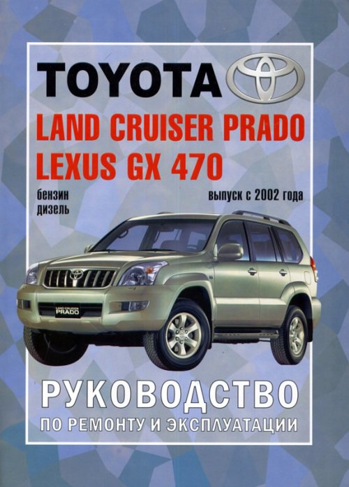 Мануал TOYOTA LAND CRUISER PRADO 120 (Тойота Ленд Крузер Прадо 120) с 2002 бензин / дизель Книга по ремонту и эксплуатации